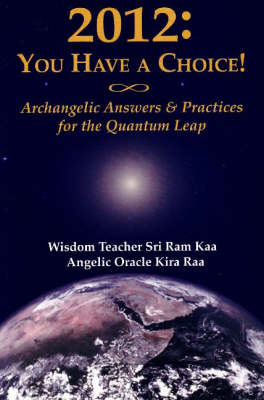 2012: You Have a Choice!: Archangelic Answers & Practices for the Quantum Leap (Paperback)