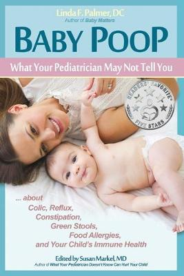 Baby Poop: What Your Pediatrician May Not Tell You ...about Colic, Reflux, Constipation, Green Stools, Food Allergies, and Your Child's Immune Health (Paperback)