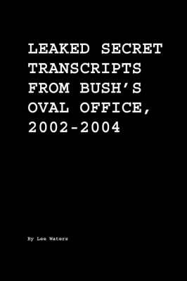 Leaked Secret Transcripts from Bush's Oval Office, 2002-2004 (Paperback)