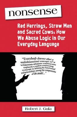 Nonsense: Red Herrings, Straw Men and Sacred Cows: How We Abuse Logic in Our Everyday Language (Paperback)