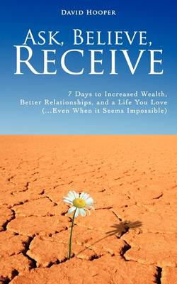 Ask, Believe, Receive - 7 Days to Increased Wealth, Better Relationships, and a Life You Love (BoldThought.Com Presents) (Paperback)