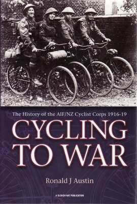 Cycling to War: The History of the AIF/NZ Cyclist Corps 1916-1919 (Hardback)
