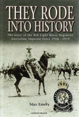 They Rode into History: The Story of the 8th Light Horse Regiment Australian Imperial Force 1914-1919 (Hardback)