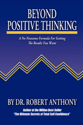 Beyond Positive Thinking: A No-Nonsense Formula For Getting The Results You Want (Hardback)