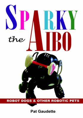 Sparky the AIBO: Robot Dogs & Other Robotic Pets (Hardback)