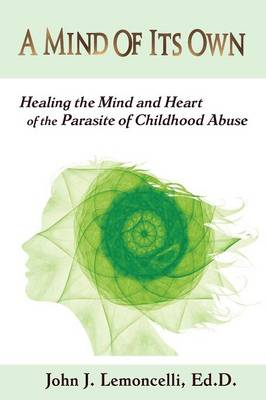 A Mind of Its Own: Healing the Mind and Heart of the Parasite of Childhood Abuse (Paperback)