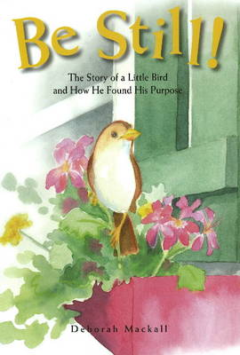Be Still!: The Story of a Little Bird and How He Found His Purpose (Hardback)
