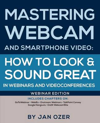 Mastering Webcam and Smartphone Video: How to Look and Sound Great in Webinars and Videoconferences: Webinar Edition (Paperback)