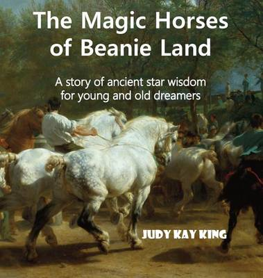 The Magic Horses of Beanie Land: A Story of Ancient Star Wisdom for Young and Old Dreamers (Hardback)