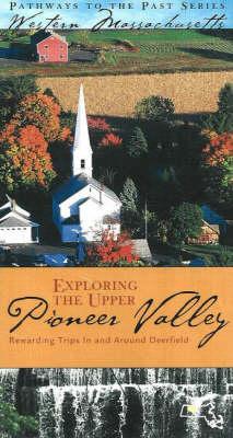 Exploring the Upper Pioneer Valley: Rewarding Trips in and Around Historic Deerfield (Paperback)