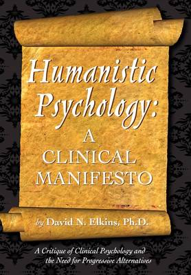 Humanistic Psychology: A Clinical Manifesto. a Critique of Clinical Psychology and the Need for Progressive Alternatives (Paperback)
