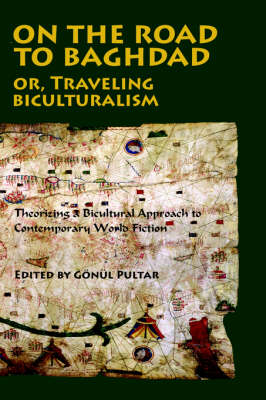 On the Road to Baghdad or Traveling Biculturalism: Theorizing a Bicultural Approach to Contemporary World Fiction (Paperback)