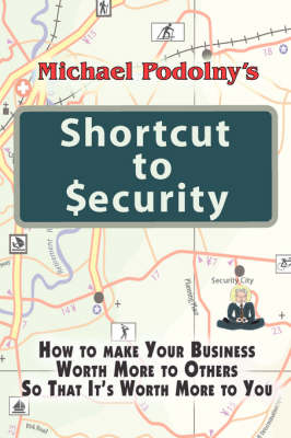 Michael Podolny's Shortcut to Security: How to Make Your Business Worth More to Others So That It's Worth More to You (Paperback)
