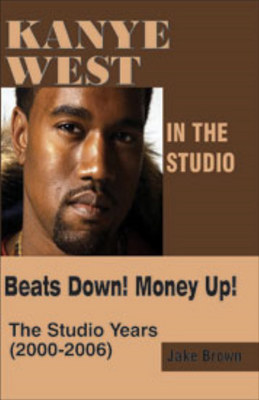 Kanye West in the Studio: Beats Down! Money Up! (2000-2006) (Paperback)