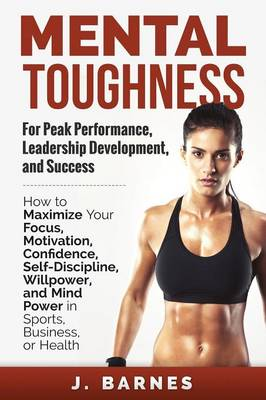 Mental Toughness for Peak Performance, Leadership Development, and Success: How to Maximize Your Focus, Motivation, Confidence, Self-Discipline, Willpower, and Mind Power in Sports, Business or Health (Paperback)