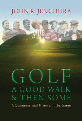 Golf a Good Walk & Then Some: A Quintessential History of the Game (Hardback)