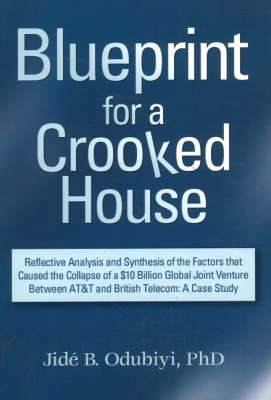 Blueprint for a Crooked House: Reflective Analysis and Synthesis of the Factors That Caused the Collapse of a $10 Billion Global Joint Venture Between AT&T and British Telecom - A Case Study (Paperback)