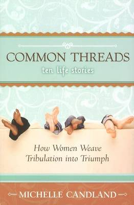 Common Threads - Ten Life Stories: How Women Weave Tribulation into Triumph (Paperback)