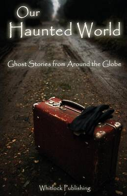 Our Haunted World: Ghost Stories from Around the Globe (Paperback)