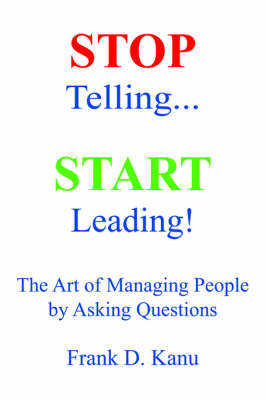 Stop Telling. Start Leading! The Art of Managing People by Asking Questions (Hardback)