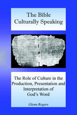 The Bible Culturally Speaking: Understanding the Role of Culture in the Production, Presentation and Interpretation of God's Word (Paperback)