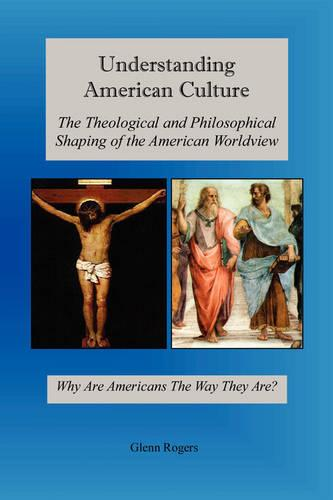 Understanding American Culture: The Theological and Philosophical Shaping of the American Worldview (Paperback)