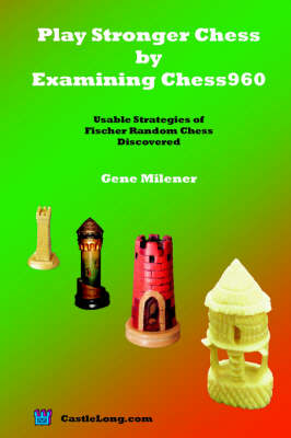 Play Stronger Chess by Examining Chess960: Usable Strategies of Fischer Random Chess Discovered (Paperback)