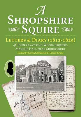 A Shropshire Squire: Letters & Diary (1812-1825) of John Clavering Wood, Esquire, Marche Hall, Near Shrewsbury (Paperback)