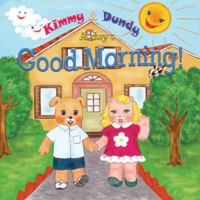 Good Morning!: v. 1: Kimmy and Dundy, a Day - A Day S. (Hardback)