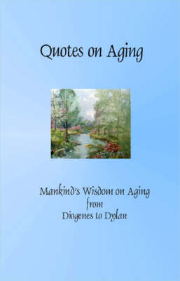 Quotes on Aging: Mankind's Wisdom on Aging from Diogenes to Dylan (Paperback)