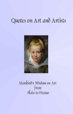 Quotes on Art and Artists: Mankind's Wisdom from Plato to Picasso (Paperback)
