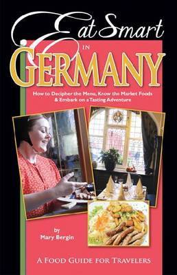 Eat Smart in Germany: How to Decipher the Menu, Know the Market Foods & Embark on a Tasting Adventure (Paperback)