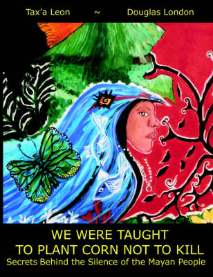 We Were Taught To Plant Corn Not To Kill: Secrets Behind the Silence of the Mayan People (Paperback)
