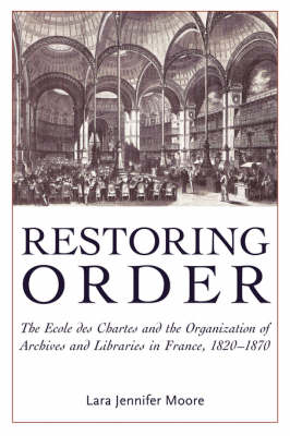 Restoring Order: The Ecole Des Chartes and the Organization of Archives and Libraries in France, 1821-1870 (Paperback)