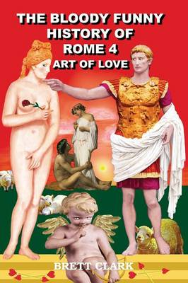 The Bloody Funny History of Rome 4 - Art of Love! (Paperback)