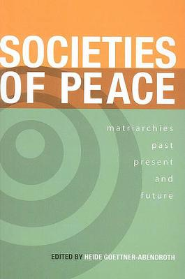 Societies of Peace: Matriarchies Past, Present and Future: Selected Papers, First World Congress on Matriarchal Studies, 2003, Second World Congress on Matriarchal Studies, 2005 (Paperback)