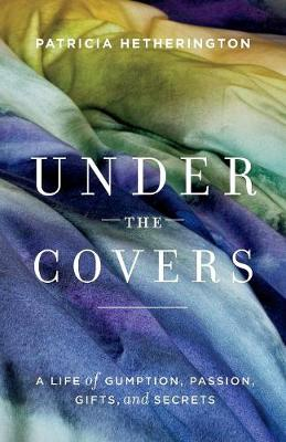 Under the Covers: A Life of Gumption, Passion, Gifts, and Secrets (Paperback)