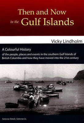 Then and Now in the Gulf Islands: A Colourful History of the People, Place and Events in the Southern Gulf Islands of British Columbia and How They Moved into the 21st Century (Paperback)
