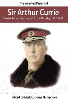 The Selected Papers of Sir Arthur Currie: Diaries, Letters and Report to the Ministry, 1917-1933 (Paperback)