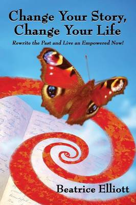 Change Your Story, Change Your Life: Rewrite the Past and Live an Empowered Now! (Paperback)