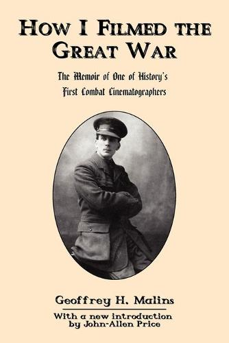 How I Filmed the Great War: The Memoir of One of History's First Combat Cinematographers (Paperback)
