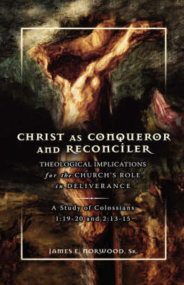 Christ as Conqueror and Reconciler: Theological Implications for the Church's Role in Deliverance: A Study of Colossians 1:19-20 and 2:13-15 (Hardback)