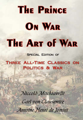 The Prince, On War & The Art of War - Three All-Time Classics On Politics & War (Paperback)