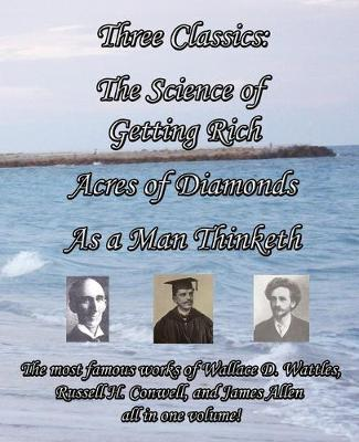 Three Classics: The Science of Getting Rich, Acres of Diamonds, As a Man Thinketh - The Most Famous Works of Wallace D. Wattles, Russell H. Conwell, and James Allen All in One Volume! (Paperback)