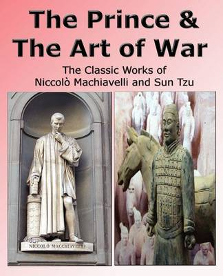 The Prince & The Art of War - The Classic Works of Niccolo Machiavelli and Sun Tzu (Paperback)