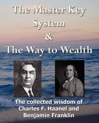 The Master Key System & The Way to Wealth - The Collected Wisdom of Charles F. Haanel and Benjamin Franklin (Paperback)