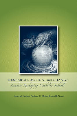 Research, Action, and Change: Leaders Reshaping Catholic Schools - Action Research in Catholic Schools (Paperback)