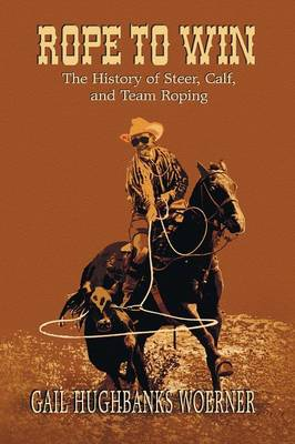 Rope to Win: The History of Steer, Calf, And, Team Roping (Paperback)