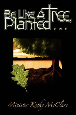 Be Like A Tree, Planted ... (Paperback)