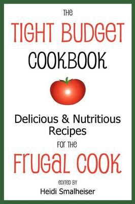 The Tight Budget Cookbook: Delicious and Nutritious Recipes for the Frugal Cook (Paperback)
